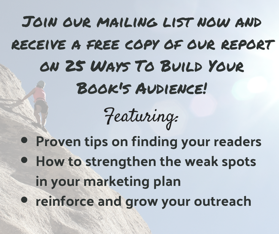 Join our mailing list now and receive a free copy of our report on the 25 Ways To Build Your Book's Audience!